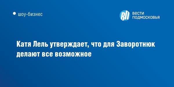 Катя Лель утверждает, что для Заворотнюк делают все возможное - Вести Подмосковья